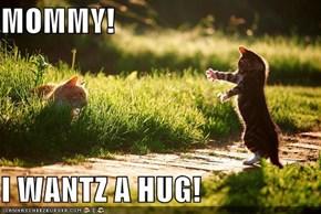 MOMMY!  I WANTZ A HUG!