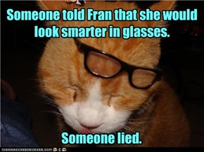 Someone told Fran that she would look smarter in glasses.