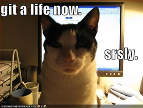git a life now. srsly.