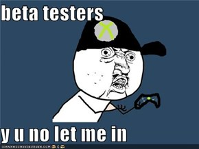 beta testers  y u no let me in