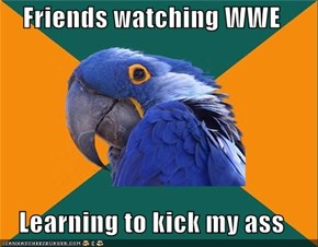 Friends watching WWE  Learning to kick my ass