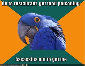 Go to restaurant, get food poisoning  Assassins out to get me