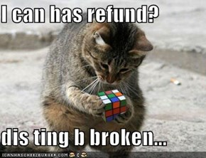 I can has refund?  dis ting b broken...