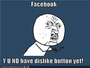 Facebook  Y U NO have dislike button yet!