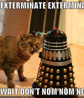 EXTERMINATE EXTERMINATE  WAIT DON'T NOM NOM NOM