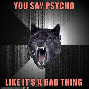 YOU SAY PSYCHO    LIKE IT'S A BAD THING
