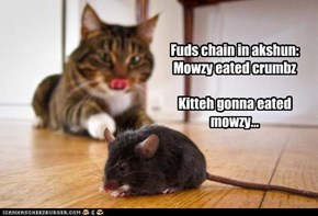 Fuds chain in akshun: Mowzy eated crumbz  Kitteh gonna eated mowzy...