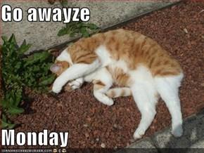 Go awayze  Monday