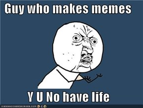 Guy who makes memes  Y U No have life
