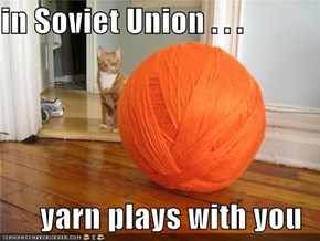 in Soviet Union . . .  yarn plays with you