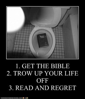 1. GET THE BIBLE 2. TROW UP YOUR LIFE OFF 3. READ AND REGRET