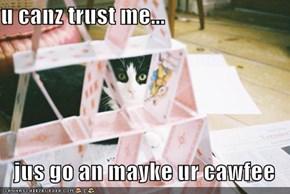 u canz trust me...  jus go an mayke ur cawfee