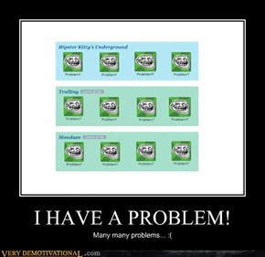 I HAVE A PROBLEM!