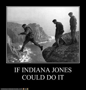 IF INDIANA JONES COULD DO IT