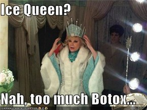Ice Queen?  Nah, too much Botox...