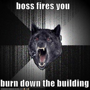boss fires you  burn down the building