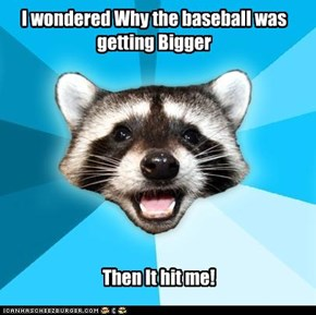 I wondered Why the baseball was getting Bigger