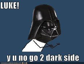 LUKE!  y u no go 2 dark side