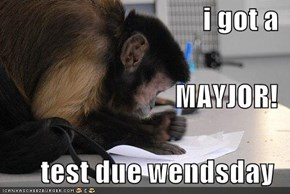 i got a MAYJOR! test due wendsday