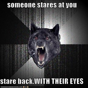 someone stares at you  stare back.WITH THEIR EYES