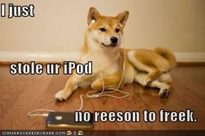 I just    stole ur iPod no reeson to freek.