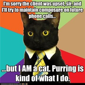 I'm sorry the client was upset, sir, and I'll try to maintain composure on future phone calls...
