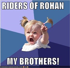RIDERS OF ROHAN  MY BROTHERS!