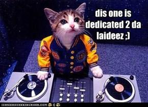 dis one is dedicated 2 da laideez ;)