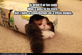 Ai drink'd ur las soda, Wen u goez to da store... Get z meh  a cheezburger an' a fresh mowzy..