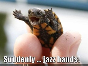 Suddenly ... jazz hands!