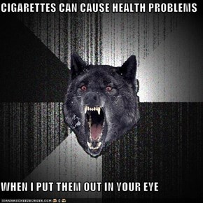 CIGARETTES CAN CAUSE HEALTH PROBLEMS  WHEN I PUT THEM OUT IN YOUR EYE
