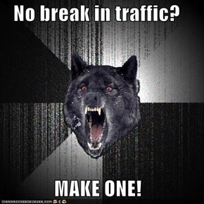 No break in traffic?  MAKE ONE!