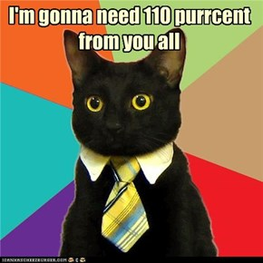 I'm gonna need 110 purrcent from you all
