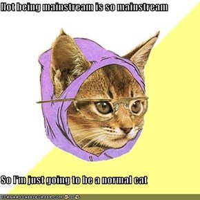 Not being mainstream is so mainstream  So I'm just going to be a normal cat