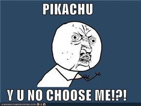 PIKACHU  Y U NO CHOOSE ME!?!