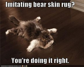 Imitating bear skin rug?  You're doing it right.