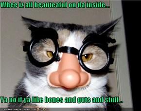 Whee iz all beauteaful on da inside...  Ya no if ya like bones and guts and stuff...
