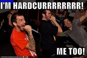 I'M HARDCURRRRRRRR!                                   ME TOO!