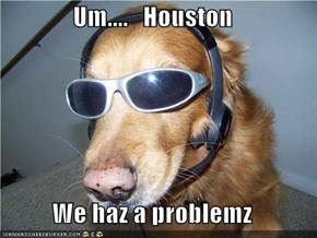 Um....   Houston  We haz a problemz