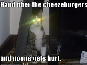 Hand ober the cheezeburgers  and noone gets hurt.