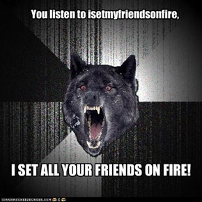 You listen to isetmyfriendsonfire,