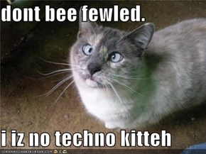 dont bee fewled.   i iz no techno kitteh