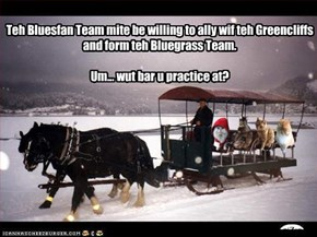 Teh Bluesfan Team mite be willing to ally wif teh Greencliffs and form teh Bluegrass Team.    Um... wut bar u practice at?