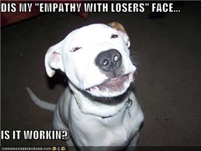 "DIS MY ""EMPATHY WITH LOSERS"" FACE...  IS IT WORKIN?"