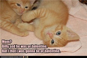 Mom?   Billy sed he was ur balentine.   But I thot I was gonna be ur balentine.