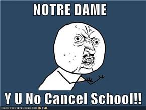 NOTRE DAME     Y U No Cancel School!!