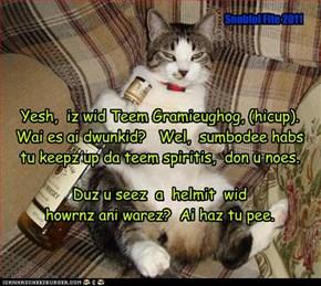 Yesh,  iz wid Teem Gramieughog, (hicup).  Wai es ai dwunkid?   Wel,  sumbodee habs tu keepz up da teem spiritis,  don u noes.