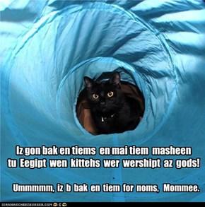 Iz gon bak en tiems  en mai tiem  masheen  tu  Eegipt  wen  kittehs  wer  wershipt  az  gods!