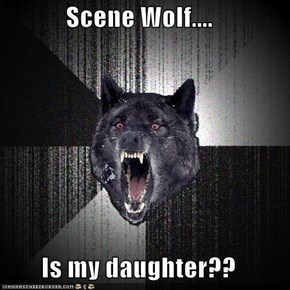Scene Wolf....  Is my daughter??