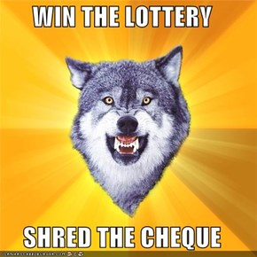 WIN THE LOTTERY  SHRED THE CHEQUE